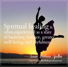 """""""Spiritual healing is often experienced as a state of harmony, balance, greater well-being, and joyfulness. Athletes call it 'the zone.' It is an awareness that in our being authentic and unconditionally loving, we are, in a sense, able to connect with all others who are experiencing the same thing."""" —Susan Barbara Apollon, Psychologist and Author: www.TouchedByTheExtraordinary.com"""