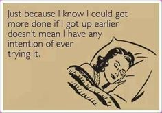 Just because I know I could get more done if I got up earlier doesn't mean I have any intention of ever trying it.
