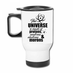 Universe is Made of Protons, Neutrons and Morons Travel Mug