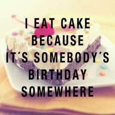 """I eat cake because it's somebody's birthday somewhere."