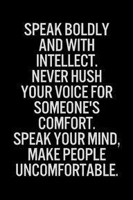 Speak boldly and with intellect. Never hush your voice for someone's comfort. Speak your mind, make people uncomfortable.