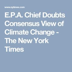 E.P.A. Chief Doubts Consensus View of Climate Change - The New York Times