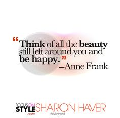 """""""Think of all the beauty still left around you and be happy.""""  -- Anne Frank  For more daily stylist tips + style inspiration, visit: https://focusonstyle.com/styleword/ #fashionquote #styleword"""