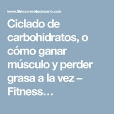 Ciclado de carbohidratos, o cómo ganar músculo y perder grasa a la vez – Fitness…