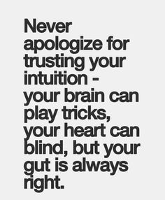 Your first, gut feeling will always be right...this I know for sure!