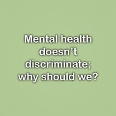 Mental health doesn't discriminate;  why should we?