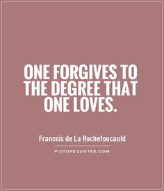 One forgives to the degree that one loves. Picture Quotes.