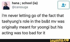 i'm never letting go of the fact that taehyung's role in the bs&t mv was originally meant for yoongi but his acting was too bad for it