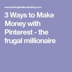 3 Ways to Make Money with Pinterest - the frugal millionaire