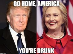 Srsly | GO HOME, AMERICA YOU'RE DRUNK | image tagged in trump-hillary,memes,trump 2016,hillary clinton 2016,political,ridiculous | made w/ Imgflip meme maker