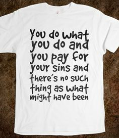 You do what you do and you pay for your sins and there's no such thing as what might have been, Custom T Shirts Quotes