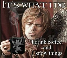 It's what I do. I drink coffee, and I know things.
