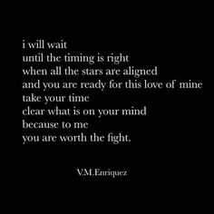 Relationship quotes - wait i will wait until the timing is right when all the stars are aligned and you are ready for this love of mine take your time clear what is on your mind because to me you are worth the fight Follo Most Beautiful Love Quotes, Best Love Quotes, Sad Quotes, Words Quotes, Inspirational Quotes, Worth The Wait Quotes, Time Love Quotes, Fight For Love Quotes, Fight For You