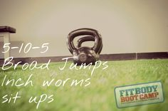 5-10-5  Broad Jumps Inch worms Sit ups