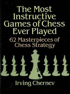 The Most Instructive Games of Chess Ever Played by Irving Chernev  62 masterly demonstrations of the basic strategies of winning, featuring games by the greatest chess masters — Capablanca, Tarrasch, Fischer, Alekhine, Lasker, others. Each game offers a classic example of a fundamental problem and its best resolution, described and diagramed in the clearest possible manner for players of every level of skill. 146 illustrations.