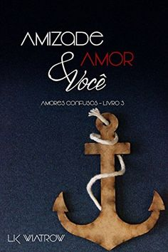 Amizade, amor e você - Amores confusos livro 3 - L.K. Wiatrow