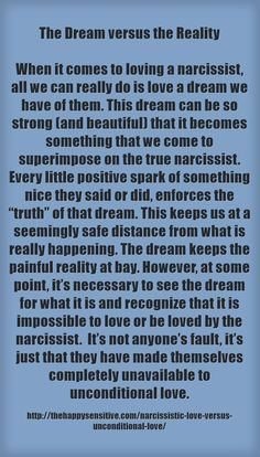 The Dream versus the Reality When it comes to loving a narcissist, all we can really do is love a dream we have of them. This dream can be so strong (and beautiful) that it becomes something that we come to superimpose on the true narcissist. Every...
