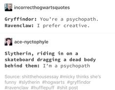 Slytherclaw: I think you mean 'sociopath'- do your research. You see, while sociopathy and psychopathy share a common diagnosis, they may manifest differently. Harry Potter Jokes, Harry Potter Fandom, Harry Potter Universal, Slytherin Pride, Ravenclaw, Drarry, Yer A Wizard Harry, Hogwarts Houses, Sociopath