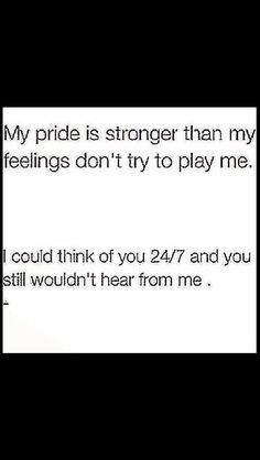 Sad.....that is how you feel to put your Pride 1st and foremost above how you feel