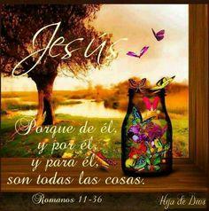 Porque de él, y por él, y para él, son todas las cosas. A él sea la gloria por los siglos. Amén. Romanos 11:36