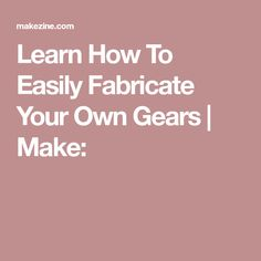 Learn How To Easily Fabricate Your Own Gears   Make: