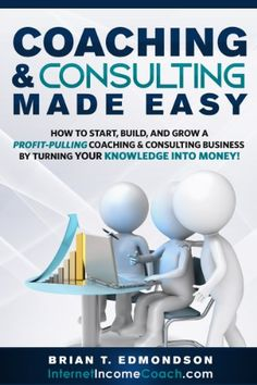 Coaching and Consulting Made Easy: How to Start, Build, and Grow a Profit-Pulling Coaching & Consulting Business by Turning Your Knowledge Into Money! (Marketing Made Easy Book 2) by [Edmondson, Brian T.]