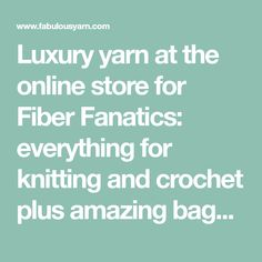 Luxury yarn at the online store for Fiber Fanatics: everything for knitting and crochet plus amazing bags, gifts and more!