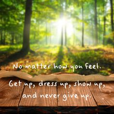 No matter how you feel. Get up, dress up, show up, and never give up. #lifelessons #motivation #motivationalquote #greatquotes #inspiration #nevergiveup #bestrong