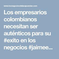 Los empresarios colombianos necesitan ser auténticos para su #exito en los negocios #jaimeesparzarhenals es uno de ellos. Visita el siguiente enlace y lee más sobre este líder