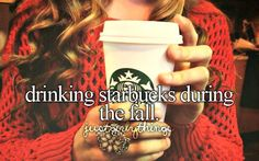 Drinking starbucks during the fall, and winter, and spring, and summer