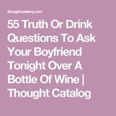 55 Truth Or Drink Questions To Ask Your Boyfriend Tonight Over A Bottle Of Wine Good Truths To Ask, Truth Or Drink Questions, Have You Ever Questions, Deep Questions To Ask, This Or That Questions, Best Truth Questions, Couple Questions Funny, Drinking Game Questions, Question Games For Couples