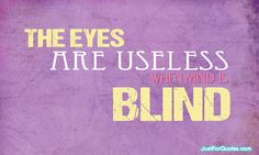 The eyes are useless if your mind is blind...