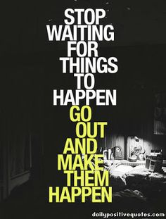 Stop waiting for things to happen  #makeithappen #makeit