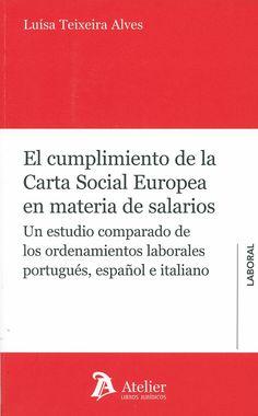El cumplimiento de la carta social europea en materia de salarios : un estudio comparado de los ordenamientos laborales portugués, español e italiano / Luísa Teixeira Alves, 2014