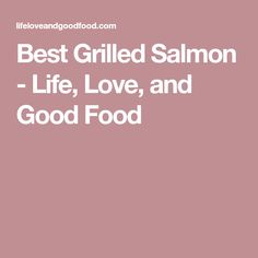 Best Grilled Salmon - Life, Love, and Good Food