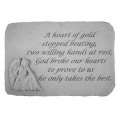 "A Heart of Gold Garden Stone (BEST SELLER) $52.00. ""A heart of gold stopped beating, two willing hands at rest, God broke our hearts to prove to us he only takes the best."""
