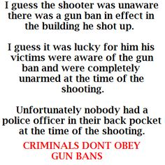 I guess the shooter was unaware there was a gun ban in effect in the building he shot up. I guess it was lucky for him his victims were aware of the gun ban and were completely unarmed at the time of the shooting. Unfortunately nobody had a police officer in their back pocket at the time of the shooting. Criminals don't obey GUN BANS. #SecondAmendment