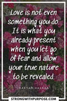 Love is not even something you do. It is what you already present when you let go of fear and allow your true nature to be revealed. [Strong with Purpose]