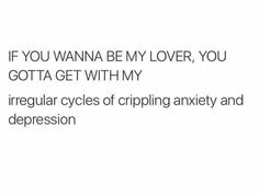 IF YOU WANNA BE MY LOVER, YOU GOTTA GET WITH MY irregular cycles of crippling anxiety and depression.