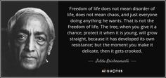Freedom of life does not mean disorder of life, does not mean chaos, and just everyone doing anything he wants. That is not the freedom of life. The tree, when you give it a chance, protect it when it is young, will grow straight, because it has developed its own resistance; but the moment you make it delicate, then it gets crooked. - Jiddu Krishnamurti