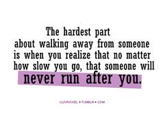 The hardest part about walking away from someone is when you realize that no matter how slow you go, that someone will never run after you. #quotes