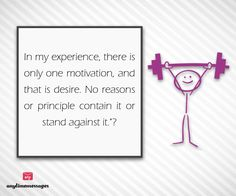 #quote of the #day-In my #experience, there is only one #motivation, and that is #desire. No reasons or #principle contain it or stand against it.view more quotes at http://www.messagesforworld.com/quotes/motivation-quotes