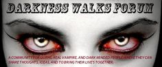Darkness Walks Forum, We are a community for Goths, real vampires, and dark minded people where they can share thoughts, ideas, and too bring their lives together.