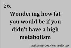 skinny girl problems - I would be obese.
