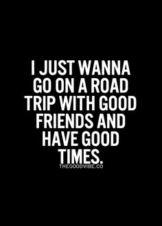 I just wanna go on a road trip with good friends and have good times. This is totally true for me right now.