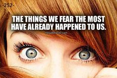 The things we fear the most have already happened to us.