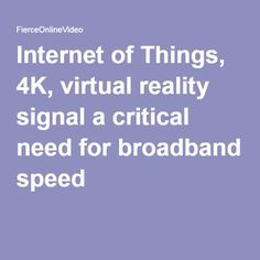 Internet of Things, 4K, virtual reality signal a critical need for broadband speed