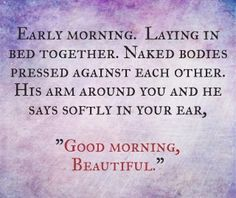 Good Morning Beautiful I love you... I can't wait I'm going to say it everyday for the rest of my life to you...