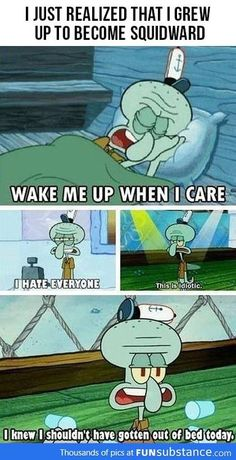 I grew up to become Squidward . . .