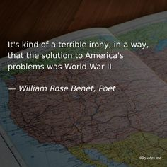 It's kind of a terrible irony, in a way, that the solution to America's problems was World War II. America Quotes, War Quotes, School Quotes, World War Ii, Poet, Finding Yourself, Cards Against Humanity, Writing, Life